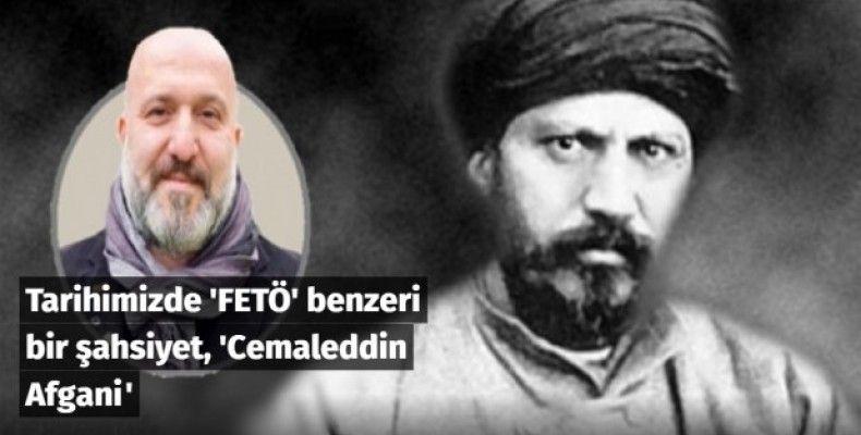 Tarihimizde 'FETÖ' benzeri bir şahsiyet, 'Cemaleddin Afgani'