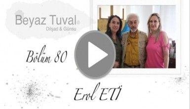 Erol Eti ile sanat Beyaz Tuval'in 80. bölümünde